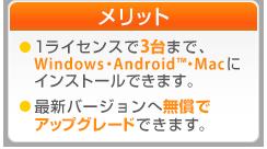 ご利用可能台数 1ライセンス3台まで、パソコンとAndroid搭載端末にインストールできます。 最新バージョンへ無償でアップグレードできます。
